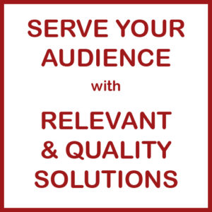 Serve Your Audience with Relevant & Quality Solutions