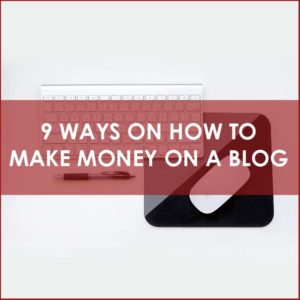 9 Ways on How To Make Money On A Blog