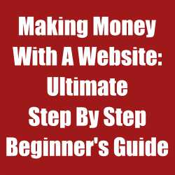 Making Money With A Website: Ultimate Step By Step Beginner's Guide