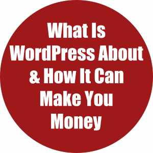 What is wordpress about & how it can make you money