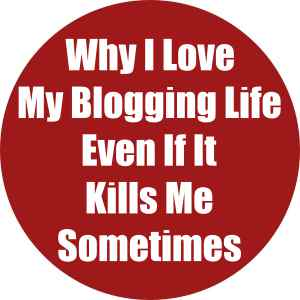 Why I love my blogging life even though it kills me sometimes