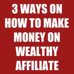 3 Ways on how to make money on Wealthy Affiliate