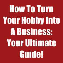 How To Turn Your Hobby Into A Business: Your Ultimate Guide!