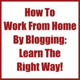 How To Work From Home By Blogging: Learn The Right Way!