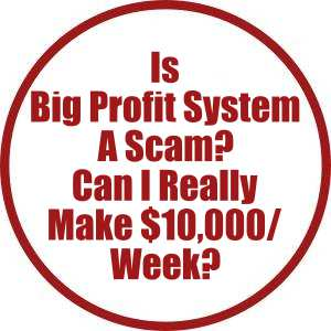 Is Big Profit System A Scam? Can I really make $10,000:week?