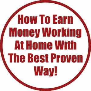How To Earn Money Working At Home With The Best Proven Way!