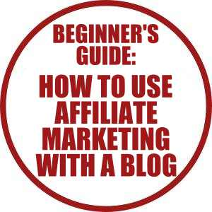 Beginner's Guide- How To Use Affiliate Marketing With A Blog