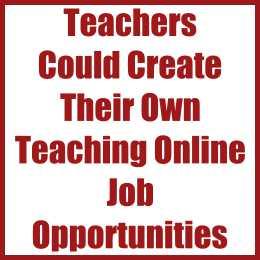 Teachers Could Create Their Own Teaching Online Job Opportunities