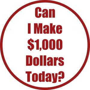 Can I Make $1,000 Dollars Today?