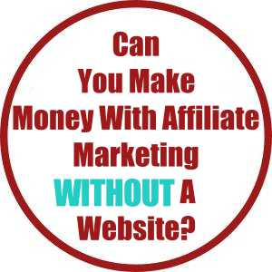 Can You Make Money With Affiliate Marketing Without A Website?