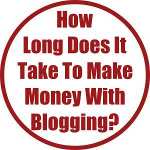 How Long Does It Take To Make Money With Blogging?