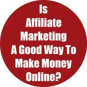 Is Affiliate Marketing A Good Way To Make Money Online?