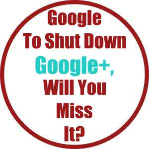 Google To Shut Down Google+, Will You Miss It?
