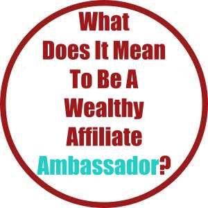 What Does It Mean To Be A Wealthy Affiliate Ambassador?