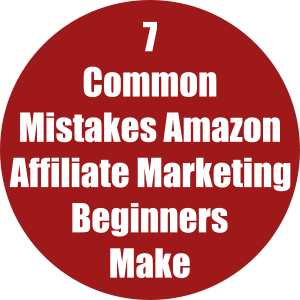 7 Common Mistakes Amazon Affiliate Marketing Beginners Make