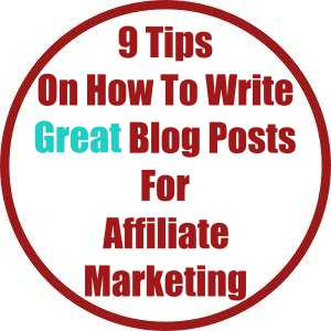 9 Tips On How To Write Great Blog Posts For Affiliate Marketing