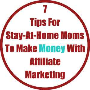 7 Tips For Stay-At-Home Moms To Make Money With Affiliate Marketing