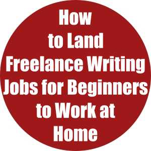 How to Land Freelance Writing Jobs for Beginners to Work at Home