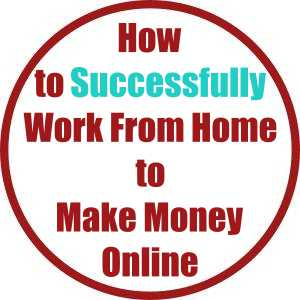 How to Successfully Work From Home to Make Money Online