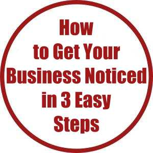 How to Get Your Business Noticed in 3 Easy Steps