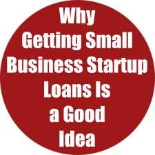 Why Getting Small Business Startup Loans Is a Good Idea