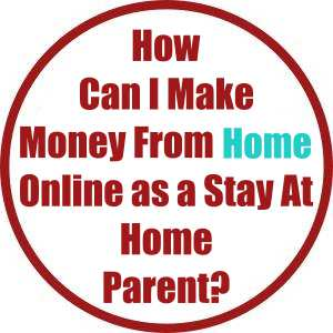 How Can I Make Money From Home Online as a Stay At Home Parent?