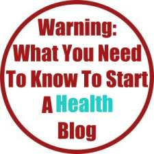 Warning: What You Need To Know To Start A Health Blog