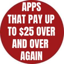 APPS THAT PAY UP TO $25 OVER AND OVER AGAIN
